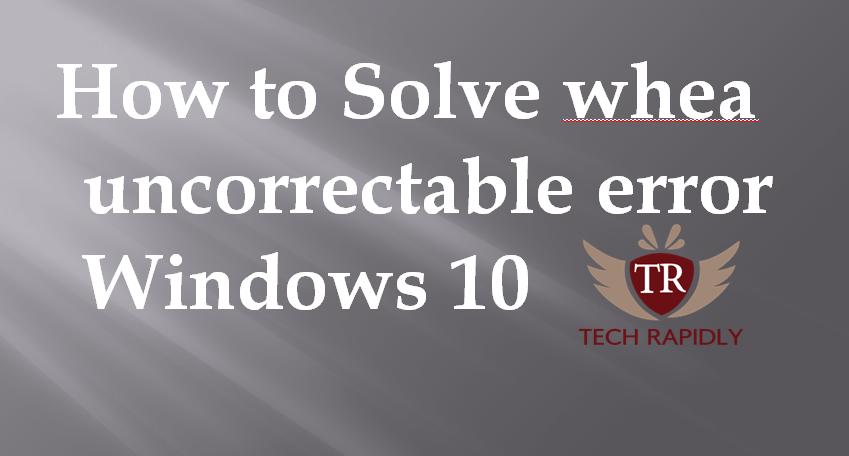 How to solve Whea Uncorrectable Error Windows 10 fix 2017